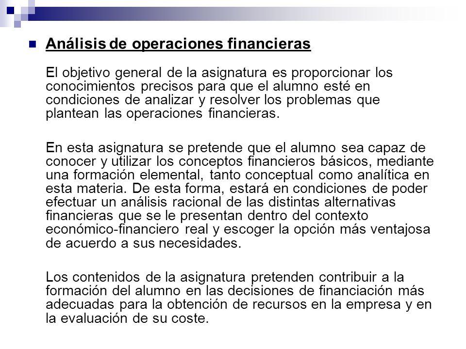 Análisis de operaciones financieras El objetivo general de la asignatura es proporcionar los conocimientos precisos para que el alumno esté en condici