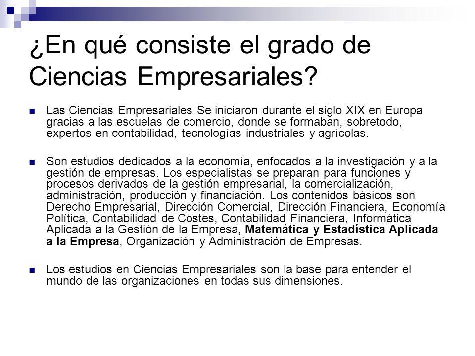 ¿En qué consiste el grado de Ciencias Empresariales? Las Ciencias Empresariales Se iniciaron durante el siglo XIX en Europa gracias a las escuelas de