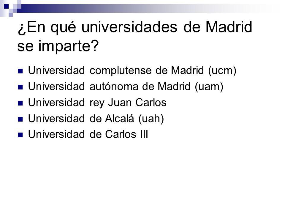 ¿En qué universidades de Madrid se imparte? Universidad complutense de Madrid (ucm) Universidad autónoma de Madrid (uam) Universidad rey Juan Carlos U