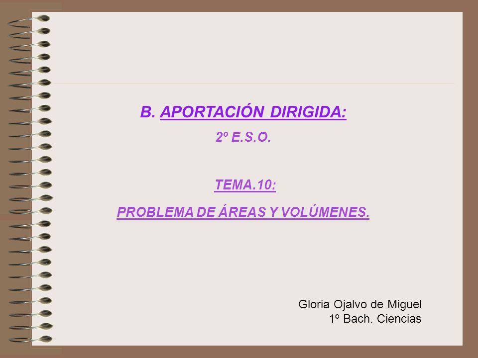 B. APORTACIÓN DIRIGIDA: 2º E.S.O. TEMA.10: PROBLEMA DE ÁREAS Y VOLÚMENES. Gloria Ojalvo de Miguel 1º Bach. Ciencias