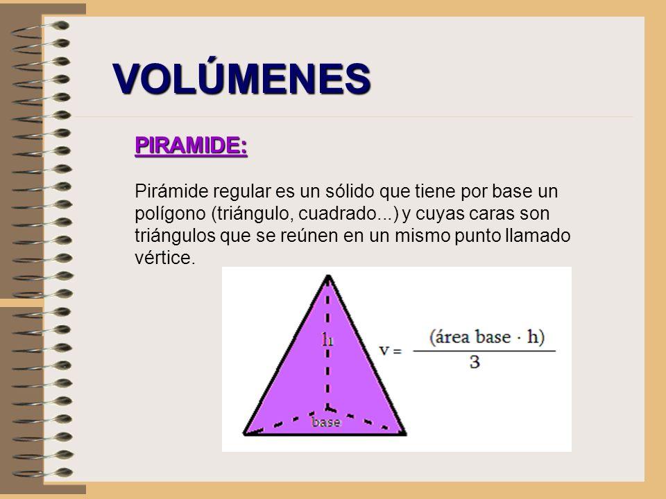 VOLÚMENES PIRAMIDE: Pirámide regular es un sólido que tiene por base un polígono (triángulo, cuadrado...) y cuyas caras son triángulos que se reúnen e