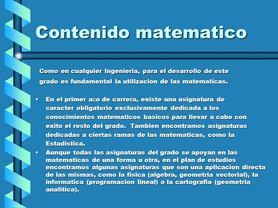 Contenido matematico Curso 1:Curso 1: - Fisica (formacion basica) - Fisica (formacion basica) - Matematicas I (formacion basica) - Matematicas I (formacion basica) - Matematicas II (formacion basica) - Matematicas II (formacion basica) - Expresion Grafica (formacion basica) - Expresion Grafica (formacion basica) Curso 2:Curso 2: - Estadistica (formacion basica) - Estadistica (formacion basica) - Tecnicas cartograficas (obligatoria) - Tecnicas cartograficas (obligatoria) - Fisica aplicada a la Ingenieria de la Energia (formacion basica) - Fisica aplicada a la Ingenieria de la Energia (formacion basica) - Metodos matematicos aplicados a la Ingeniera de la Energia (obligatoria) - Metodos matematicos aplicados a la Ingeniera de la Energia (obligatoria) - Informatica aplicada (formacion basica) - Informatica aplicada (formacion basica)