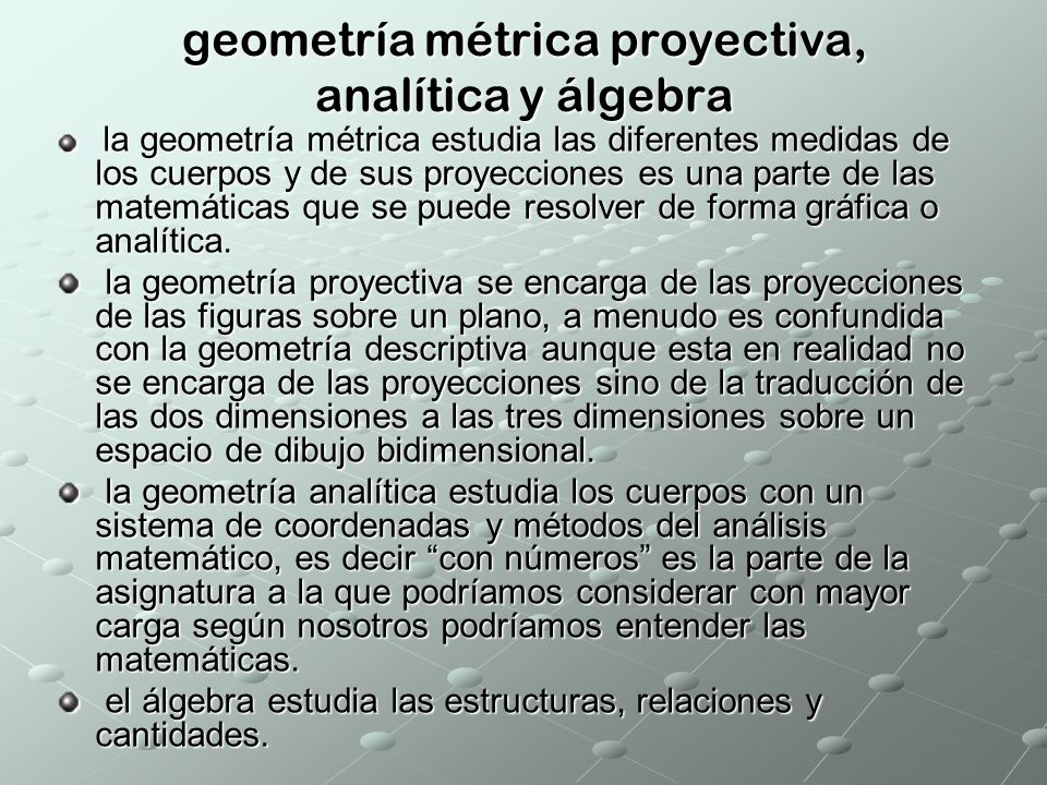 geometría métrica proyectiva, analítica y álgebra la geometría métrica estudia las diferentes medidas de los cuerpos y de sus proyecciones es una part