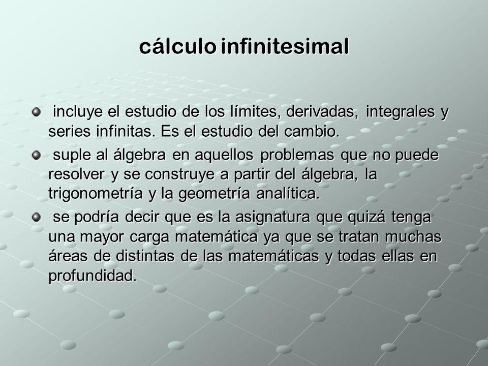 cálculo infinitesimal incluye el estudio de los límites, derivadas, integrales y series infinitas. Es el estudio del cambio. incluye el estudio de los
