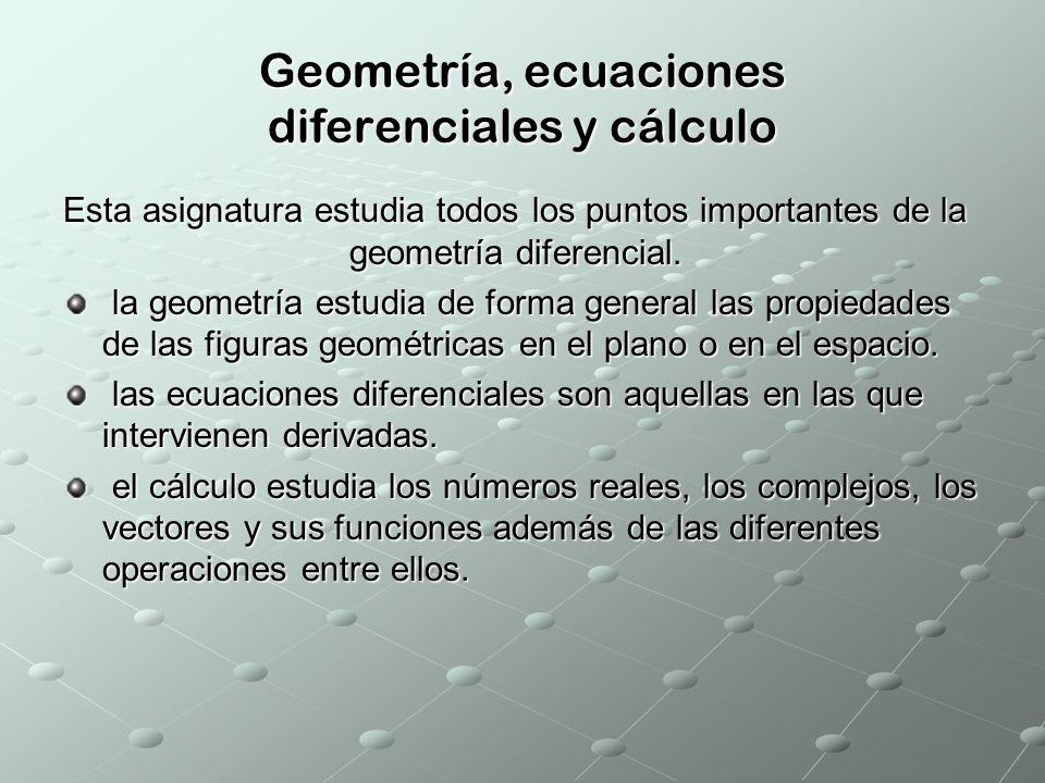 Geometría, ecuaciones diferenciales y cálculo Esta asignatura estudia todos los puntos importantes de la geometría diferencial. la geometría estudia d