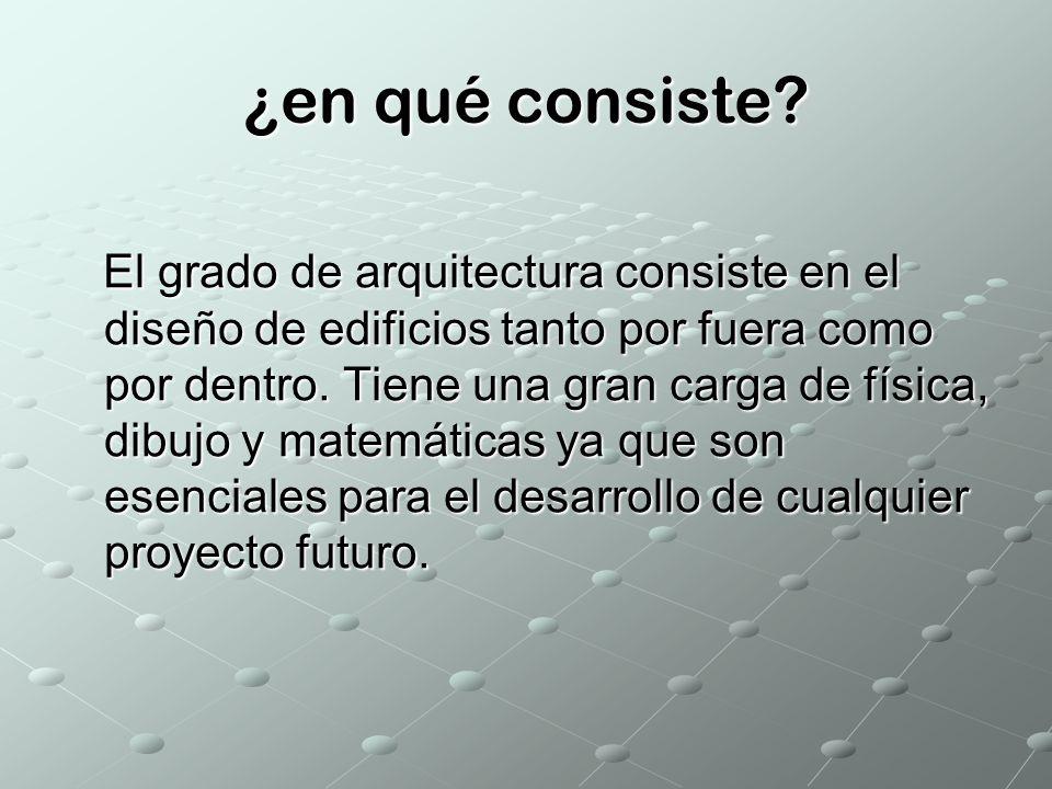 ¿en qué consiste? El grado de arquitectura consiste en el diseño de edificios tanto por fuera como por dentro. Tiene una gran carga de física, dibujo