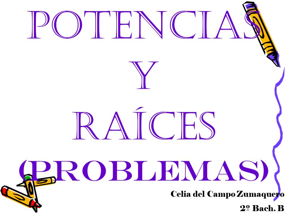 Potencias y raíces (problemas) Celia del Campo Zumaquero 2º Bach. B