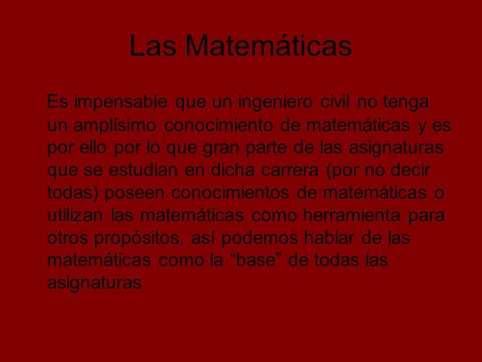 Las Matemáticas Es impensable que un ingeniero civil no tenga un amplísimo conocimiento de matemáticas y es por ello por lo que gran parte de las asig