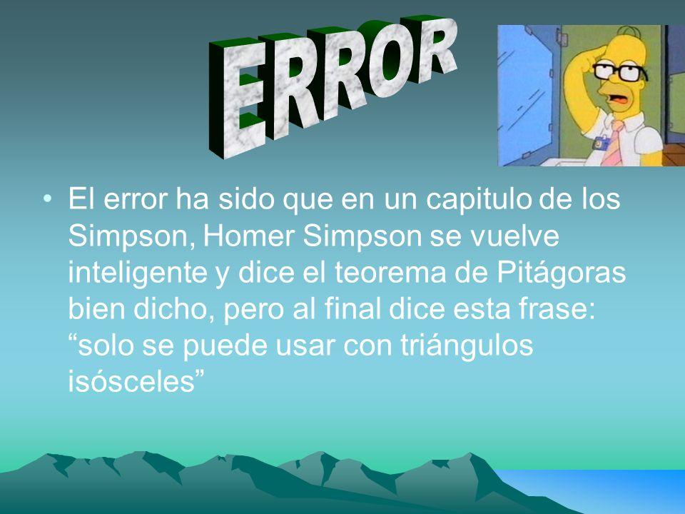 El error ha sido que en un capitulo de los Simpson, Homer Simpson se vuelve inteligente y dice el teorema de Pitágoras bien dicho, pero al final dice