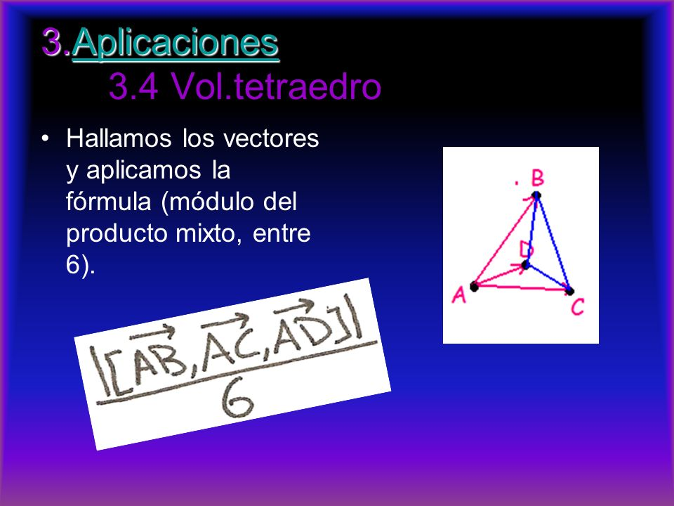 3.Aplicaciones 3.Aplicaciones 3.4 Vol.tetraedroAplicaciones Hallamos los vectores y aplicamos la fórmula (módulo del producto mixto, entre 6).