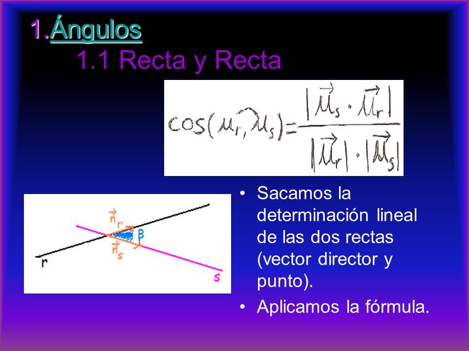 1.Ángulos 1.Ángulos 1.1 Recta y RectaÁngulos Sacamos la determinación lineal de las dos rectas (vector director y punto). Aplicamos la fórmula.