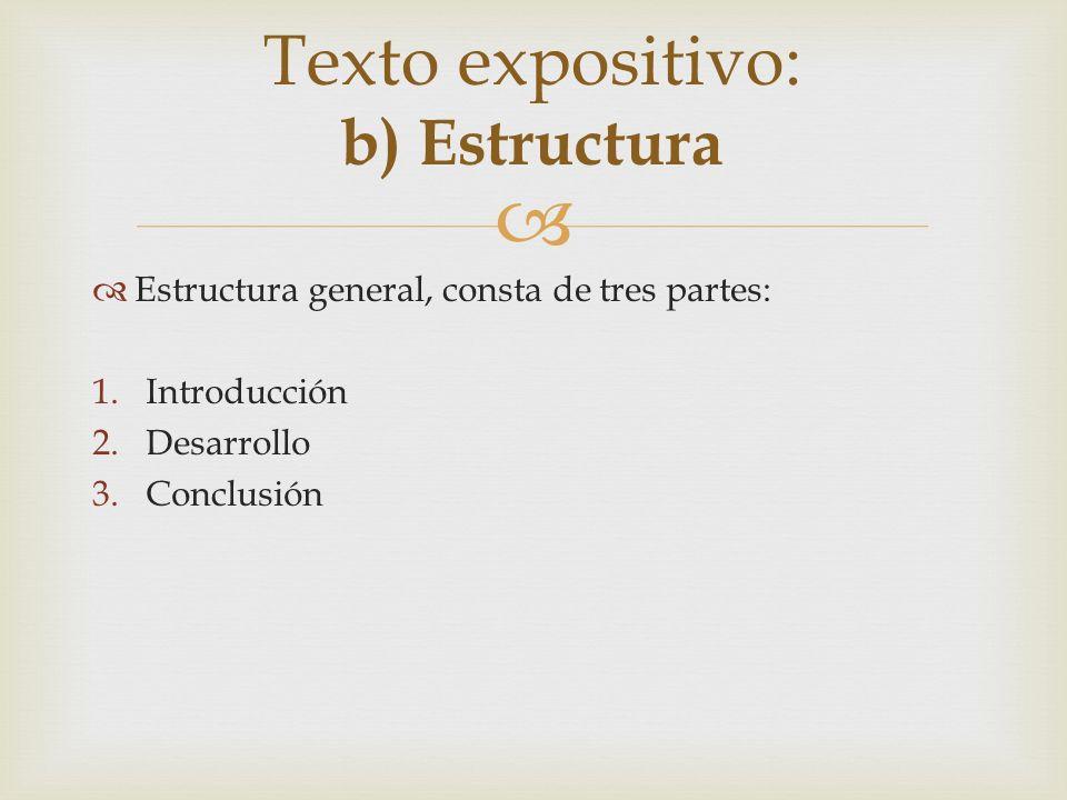 Estructura general, consta de tres partes: 1.Introducción 2.Desarrollo 3.Conclusión Texto expositivo: b) Estructura