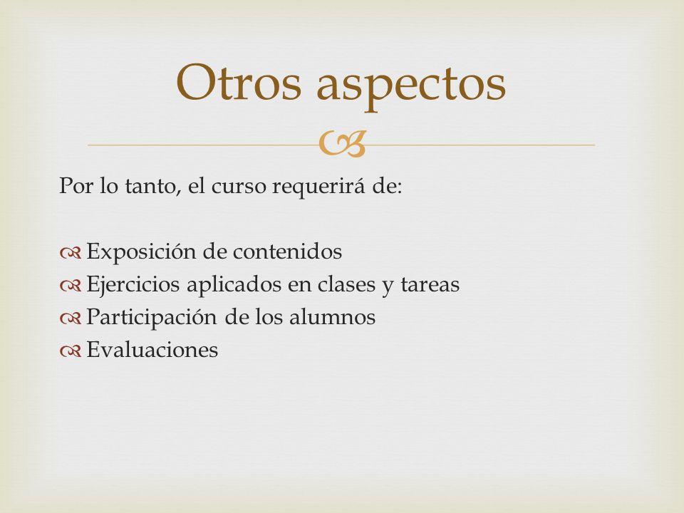 Por lo tanto, el curso requerirá de: Exposición de contenidos Ejercicios aplicados en clases y tareas Participación de los alumnos Evaluaciones Otros