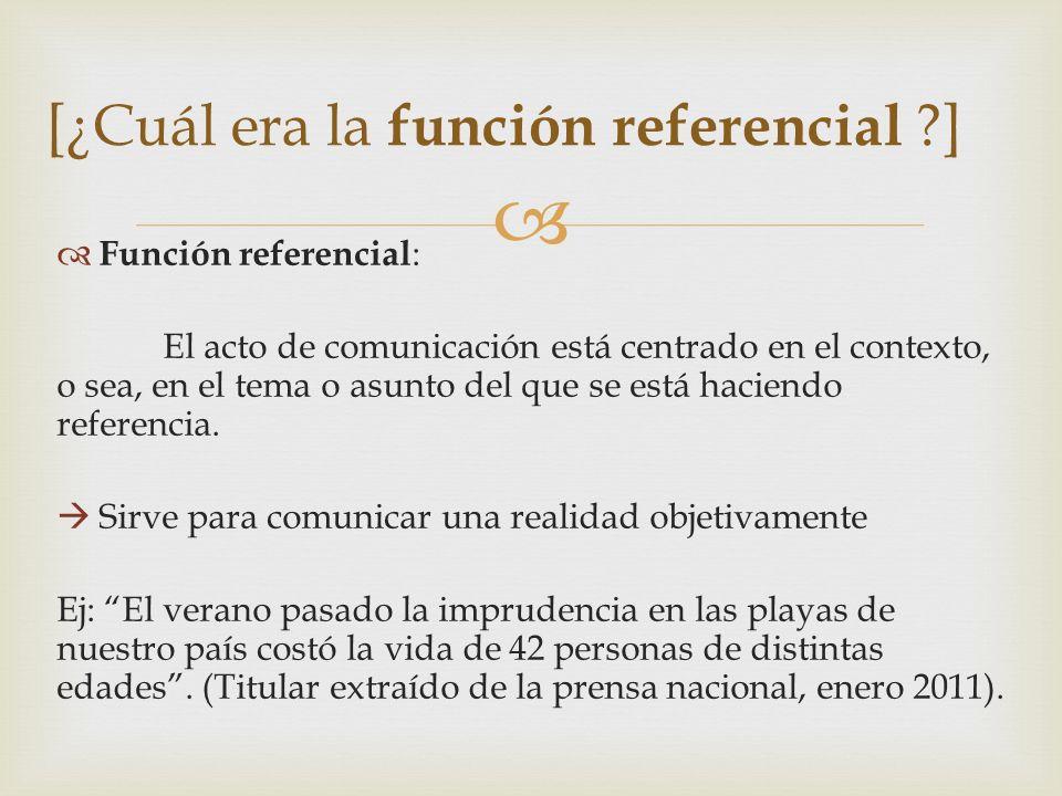 Función referencial : El acto de comunicación está centrado en el contexto, o sea, en el tema o asunto del que se está haciendo referencia. Sirve para