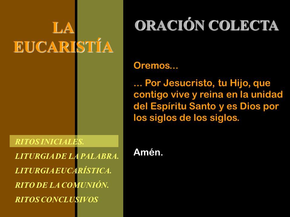 RITOS INICIALES. LITURGIA DE LA PALABRA. LITURGIA EUCARÍSTICA. RITO DE LA COMUNIÓN. RITOS CONCLUSIVOS LAEUCARISTÍA ORACIÓN COLECTA Oremos...... Por Je