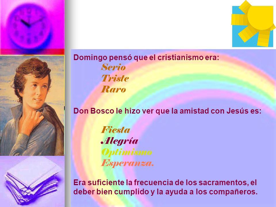 Domingo pensó que el cristianismo era: Serio Triste Raro Don Bosco le hizo ver que la amistad con Jesús es: Fiesta Alegría Optimismo Esperanza. Era su