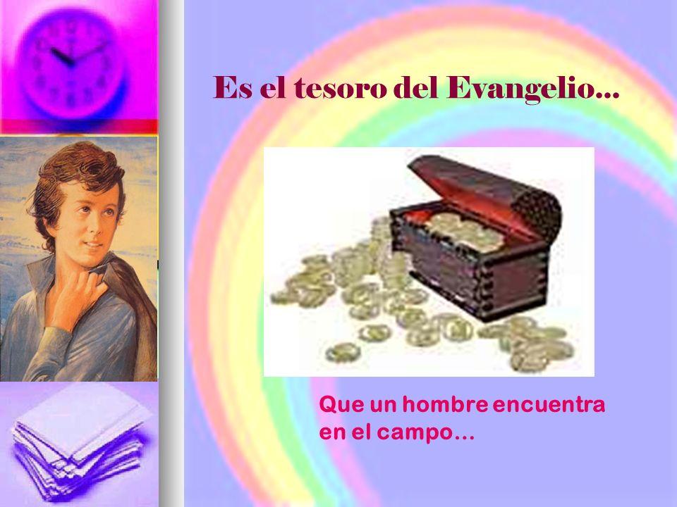 Es el tesoro del Evangelio... Que un hombre encuentra en el campo…