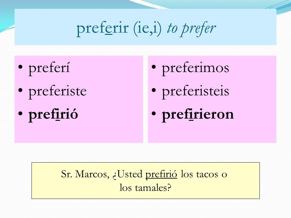 preferir (ie,i) to prefer preferí preferiste prefirió preferimos preferisteis prefirieron Sr. Marcos, ¿Usted prefirió los tacos o los tamales?