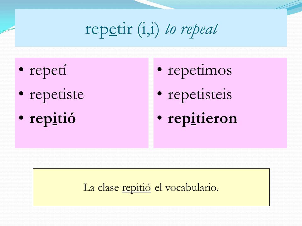 repetir (i,i) to repeat repetí repetiste repitió repetimos repetisteis repitieron La clase repitió el vocabulario.
