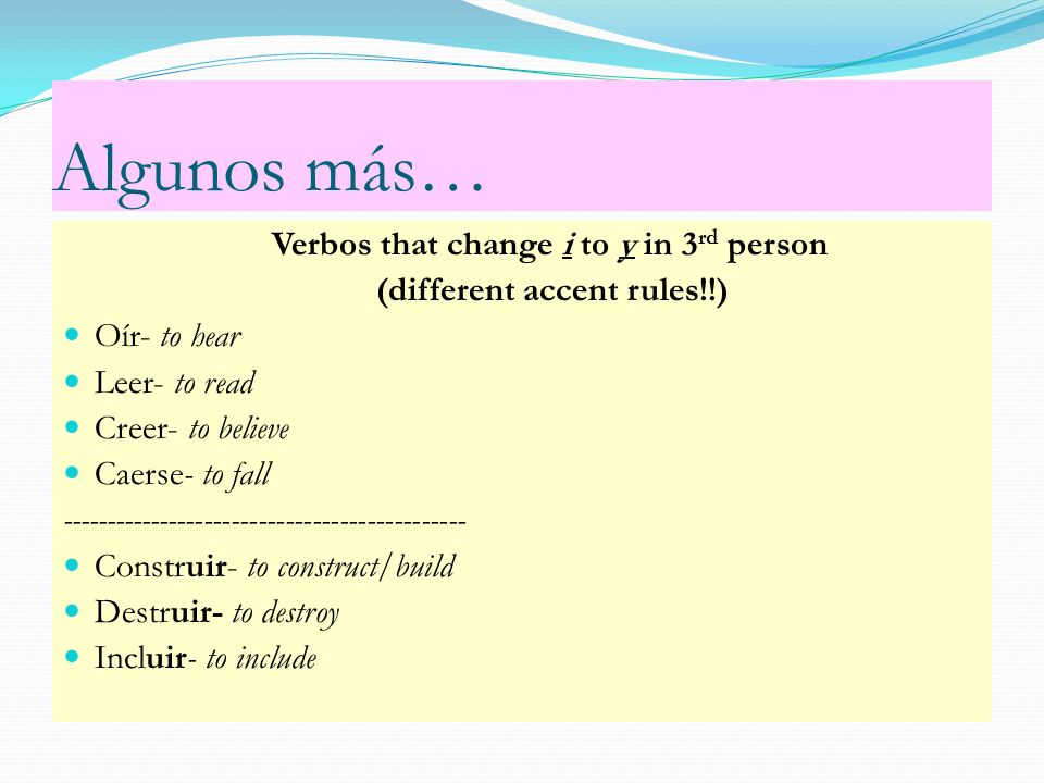 Algunos más… Verbos that change i to y in 3 rd person (different accent rules!!) Oír- to hear Leer- to read Creer- to believe Caerse- to fall --------