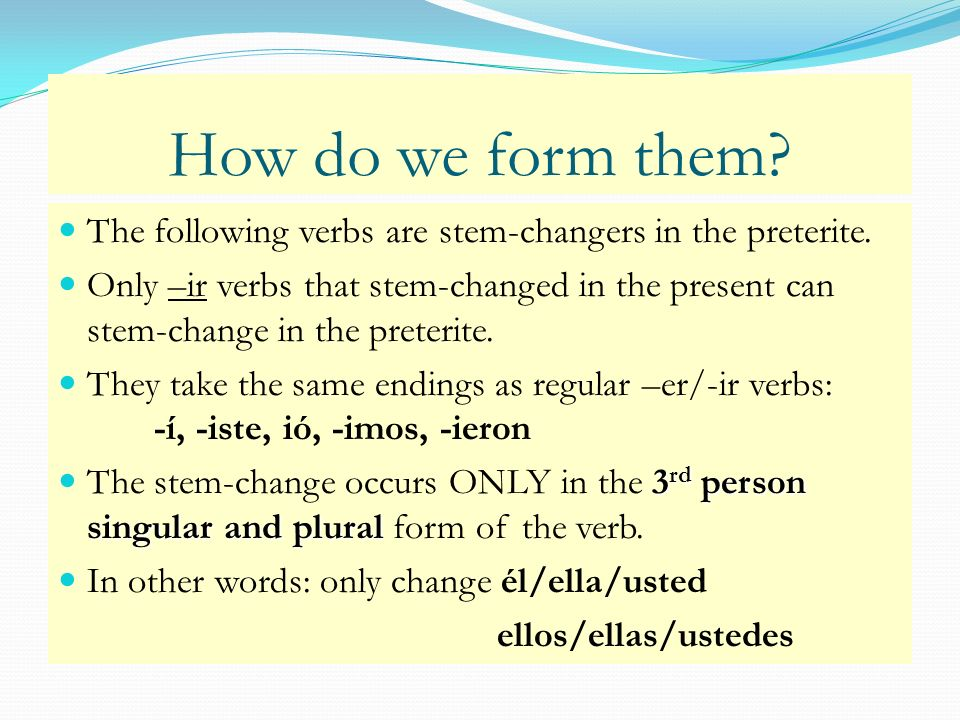 How do we form them? The following verbs are stem-changers in the preterite. Only –ir verbs that stem-changed in the present can stem-change in the pr