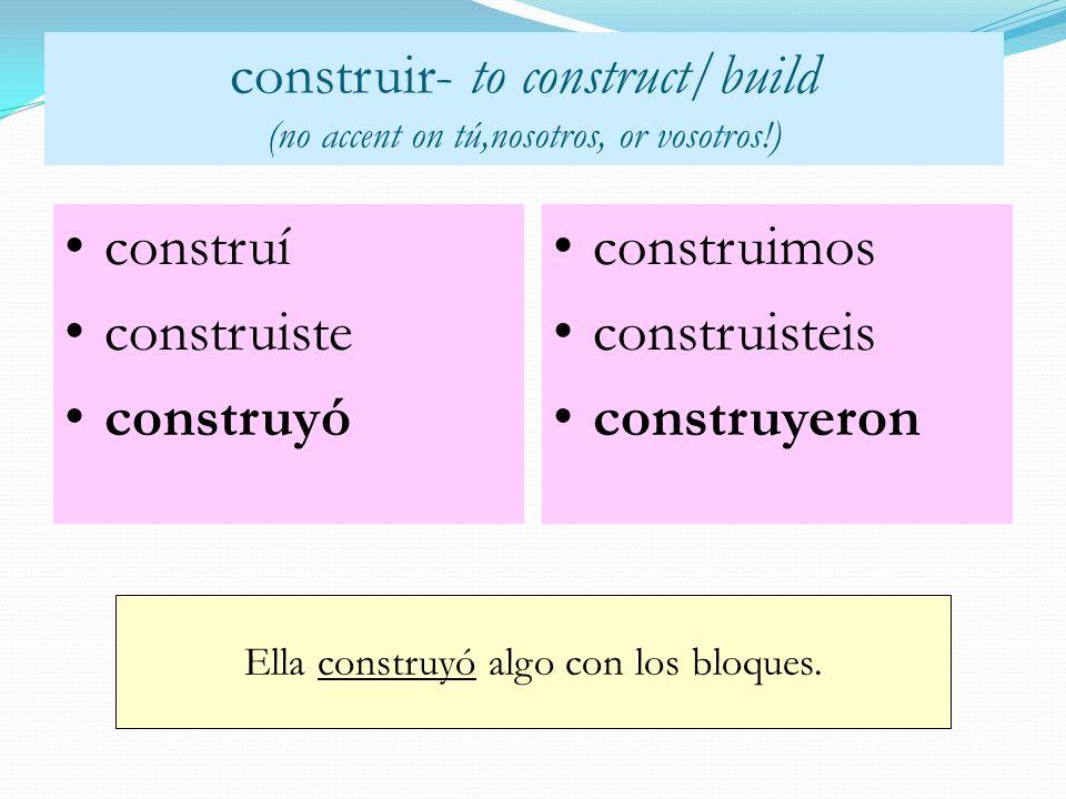 construir- to construct/build (no accent on tú,nosotros, or vosotros!) construí construiste construyó Ella construyó algo con los bloques. construimos