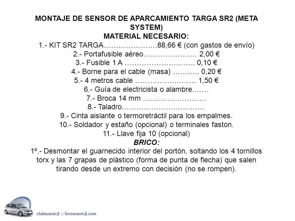 MONTAJE DE SENSOR DE APARCAMIENTO TARGA SR2 (META SYSTEM) MATERIAL NECESARIO: 1.- KIT SR2 TARGA………………….88,66 (con gastos de envío) 2.- Portafusible aé