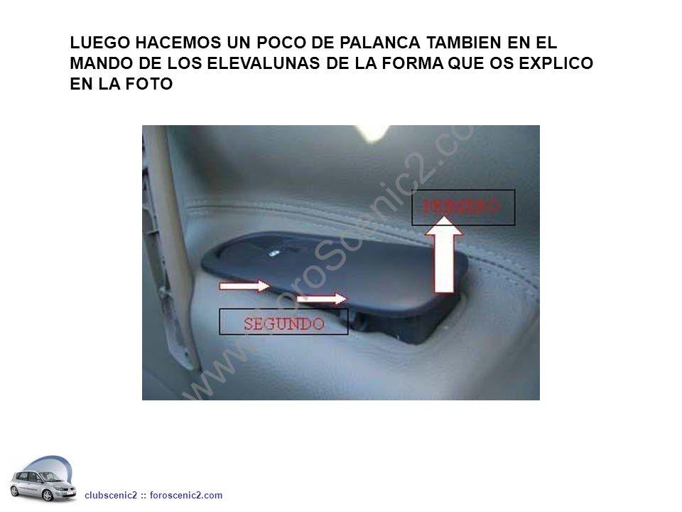 LUEGO HACEMOS UN POCO DE PALANCA TAMBIEN EN EL MANDO DE LOS ELEVALUNAS DE LA FORMA QUE OS EXPLICO EN LA FOTO clubscenic2 :: foroscenic2.com