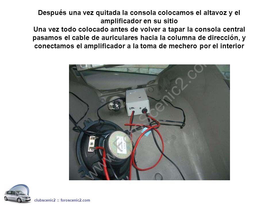 Después una vez quitada la consola colocamos el altavoz y el amplificador en su sitio Una vez todo colocado antes de volver a tapar la consola central pasamos el cable de auriculares hacia la columna de dirección, y conectamos el amplificador a la toma de mechero por el interior clubscenic2 :: foroscenic2.com