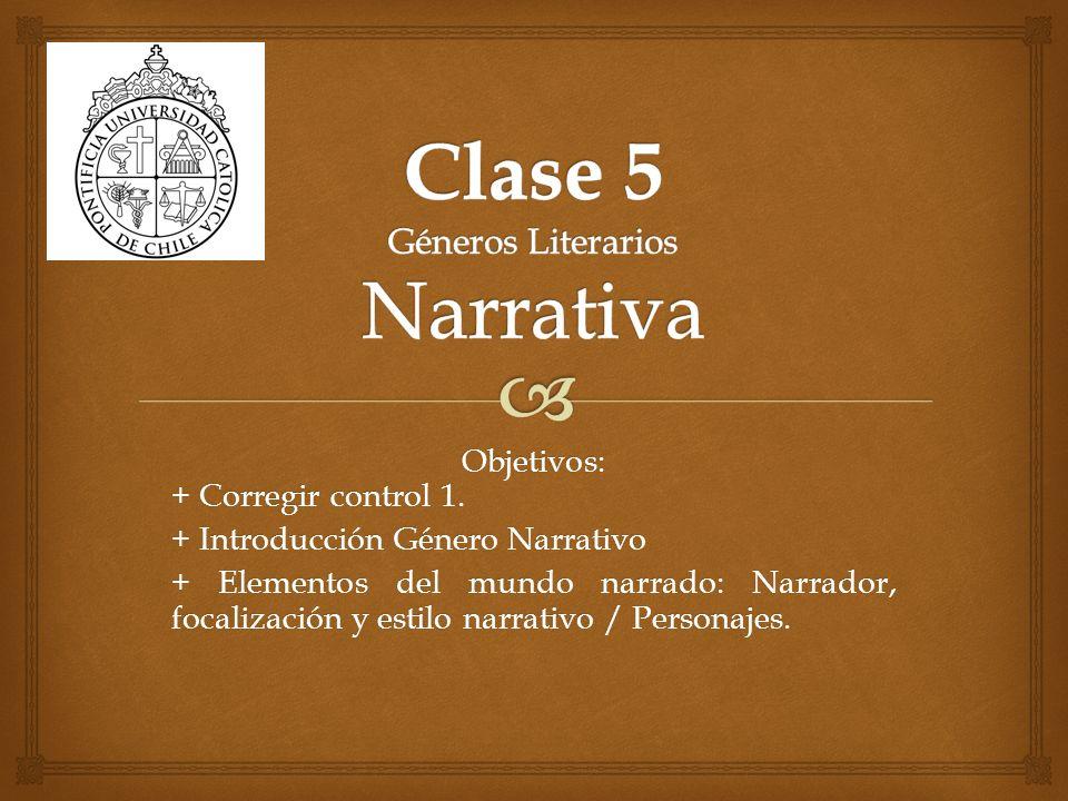 Objetivos: + Corregir control 1. + Introducción Género Narrativo + Elementos del mundo narrado: Narrador, focalización y estilo narrativo / Personajes