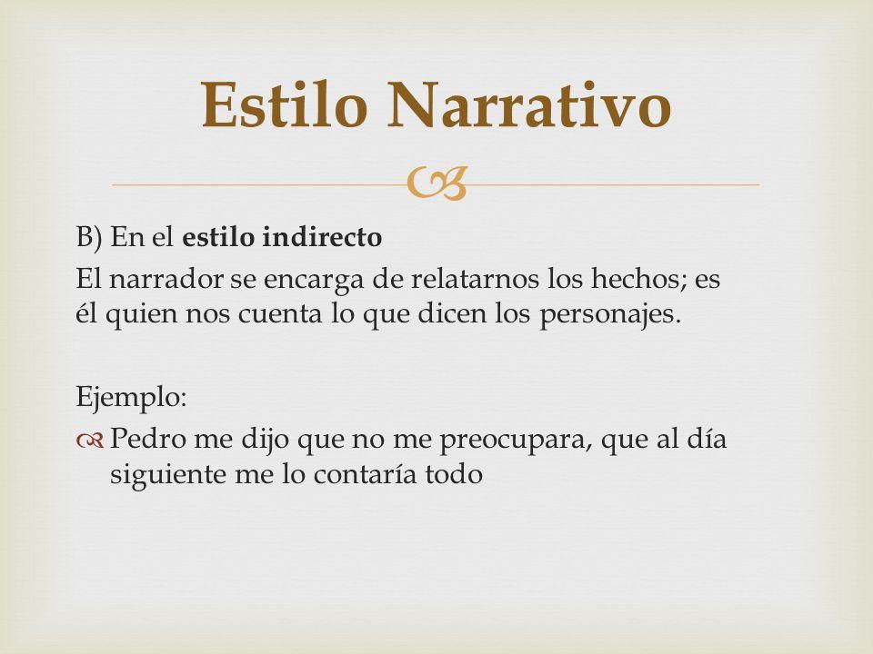 B) En el estilo indirecto El narrador se encarga de relatarnos los hechos; es él quien nos cuenta lo que dicen los personajes. Ejemplo: Pedro me dijo