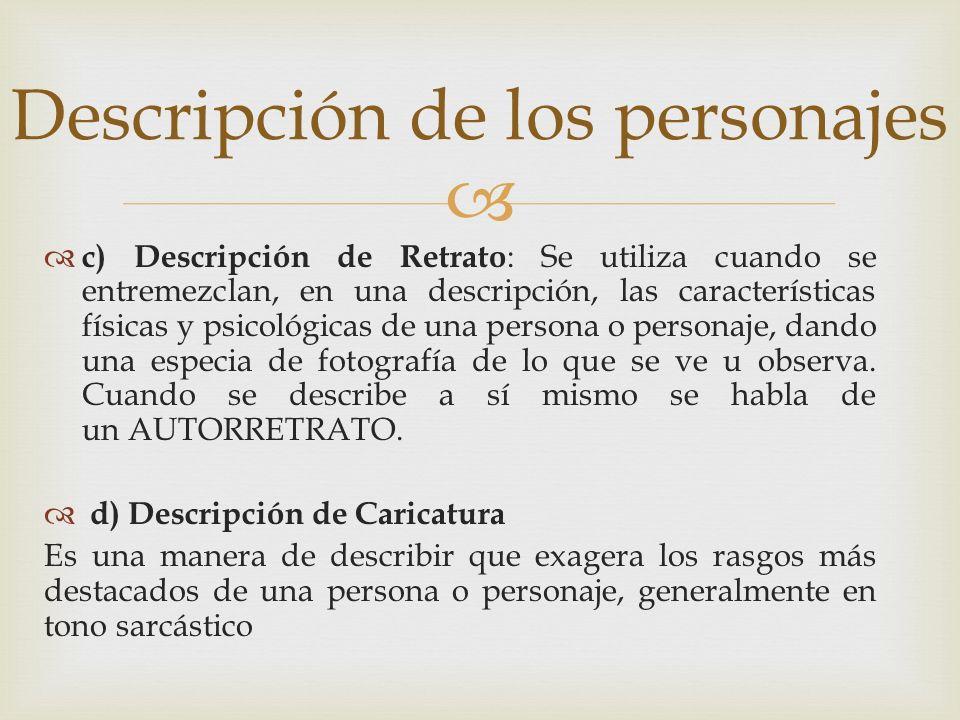 c) Descripción de Retrato : Se utiliza cuando se entremezclan, en una descripción, las características físicas y psicológicas de una persona o persona