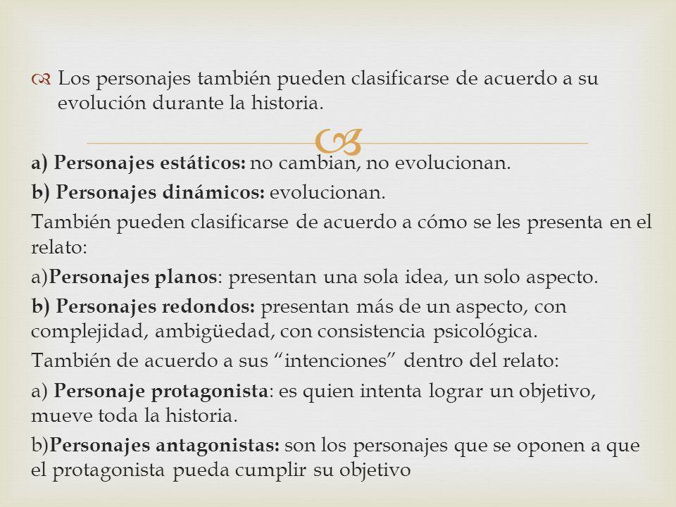 Los personajes también pueden clasificarse de acuerdo a su evolución durante la historia. a) Personajes estáticos: no cambian, no evolucionan. b) Pers