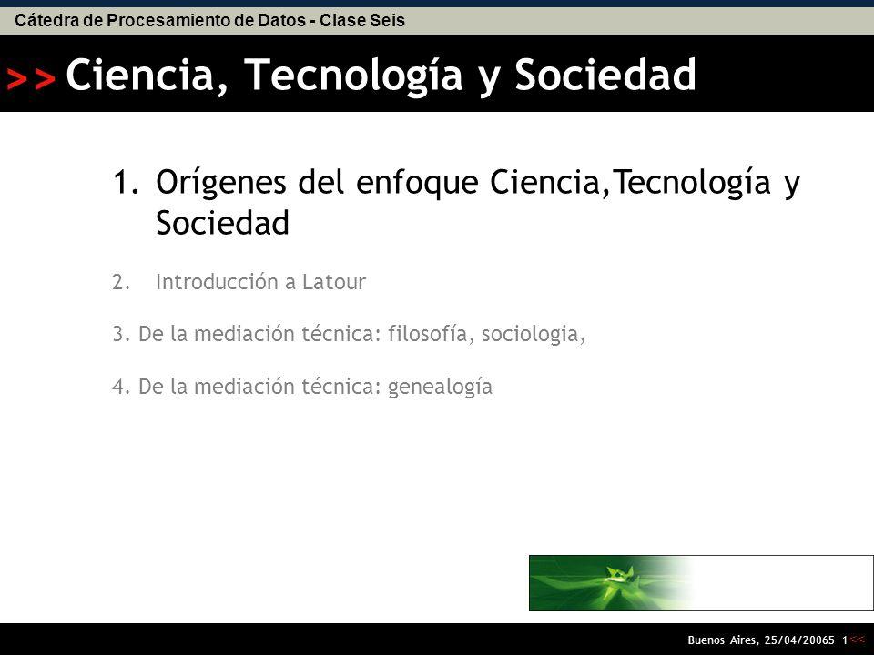 Cátedra de Procesamiento de Datos - Clase Seis << >> Buenos Aires, 25/04/20065 11 1.Orígenes del enfoque Ciencia,Tecnología y Sociedad 2.Introducción a Latour 3.