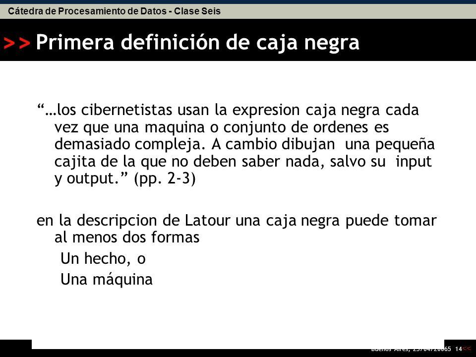 Cátedra de Procesamiento de Datos - Clase Seis << >> Buenos Aires, 25/04/20065 13 Primer principio de Latour El destino de los hechos y las maquinas queda en las manos de los usuarios tardios; sus cualidades son pues la consecuencia y no la causa de la accion colectiva.