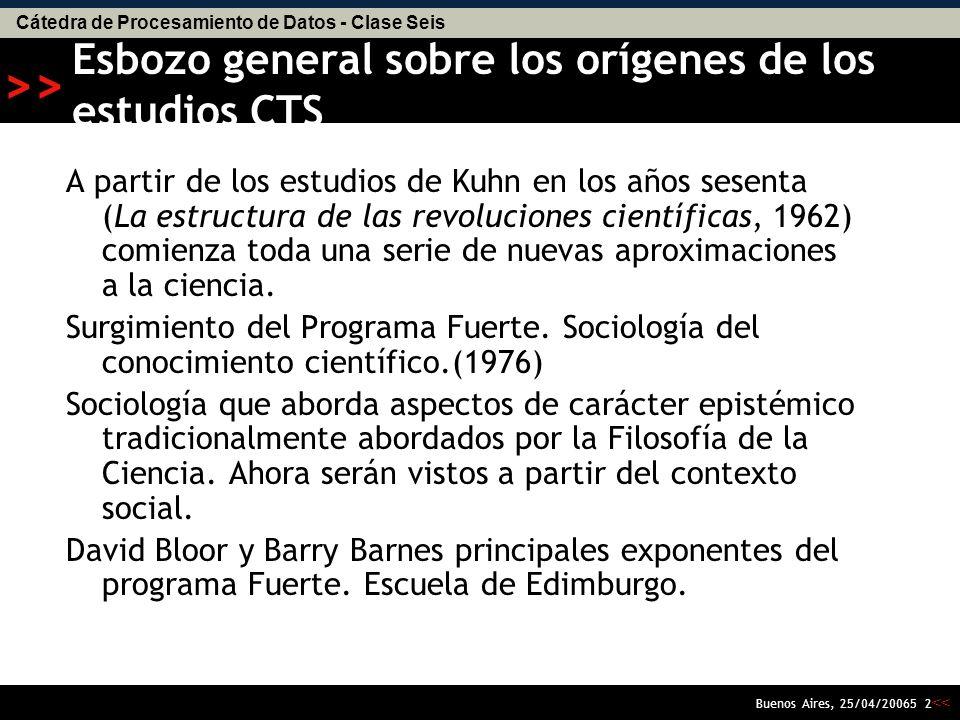 Cátedra de Procesamiento de Datos - Clase Seis << >> Buenos Aires, 25/04/20065 2 Esbozo general sobre los orígenes de los estudios CTS A partir de los estudios de Kuhn en los años sesenta (La estructura de las revoluciones científicas, 1962) comienza toda una serie de nuevas aproximaciones a la ciencia.
