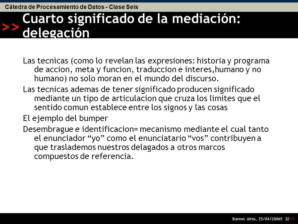 Cátedra de Procesamiento de Datos - Clase Seis << >> Buenos Aires, 25/04/20065 31 Tercer significado de la mediación: reversibilidad de la cajanegrizacion