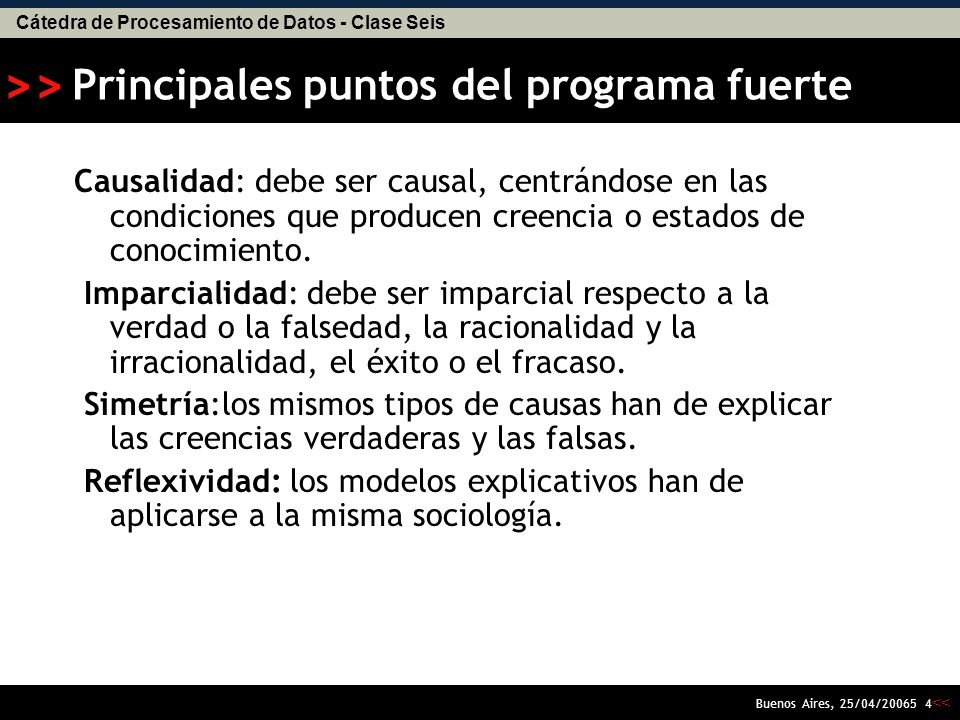 Cátedra de Procesamiento de Datos - Clase Seis << >> Buenos Aires, 25/04/20065 4 Principales puntos del programa fuerte Causalidad: debe ser causal, centrándose en las condiciones que producen creencia o estados de conocimiento.