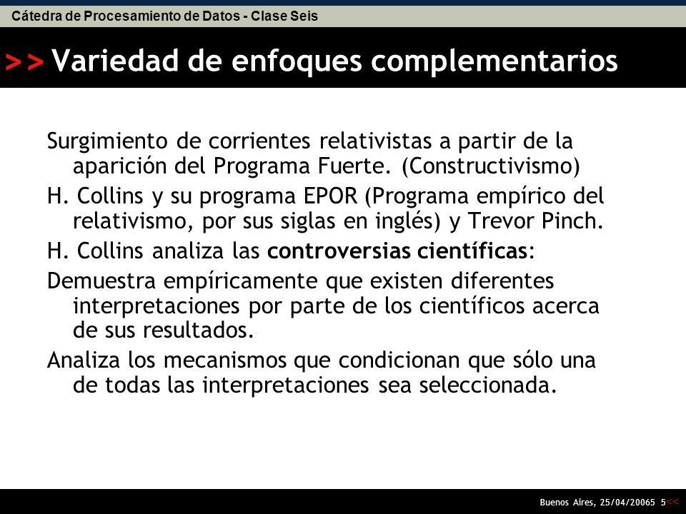 Cátedra de Procesamiento de Datos - Clase Seis << >> Buenos Aires, 25/04/20065 5 Variedad de enfoques complementarios Surgimiento de corrientes relativistas a partir de la aparición del Programa Fuerte.