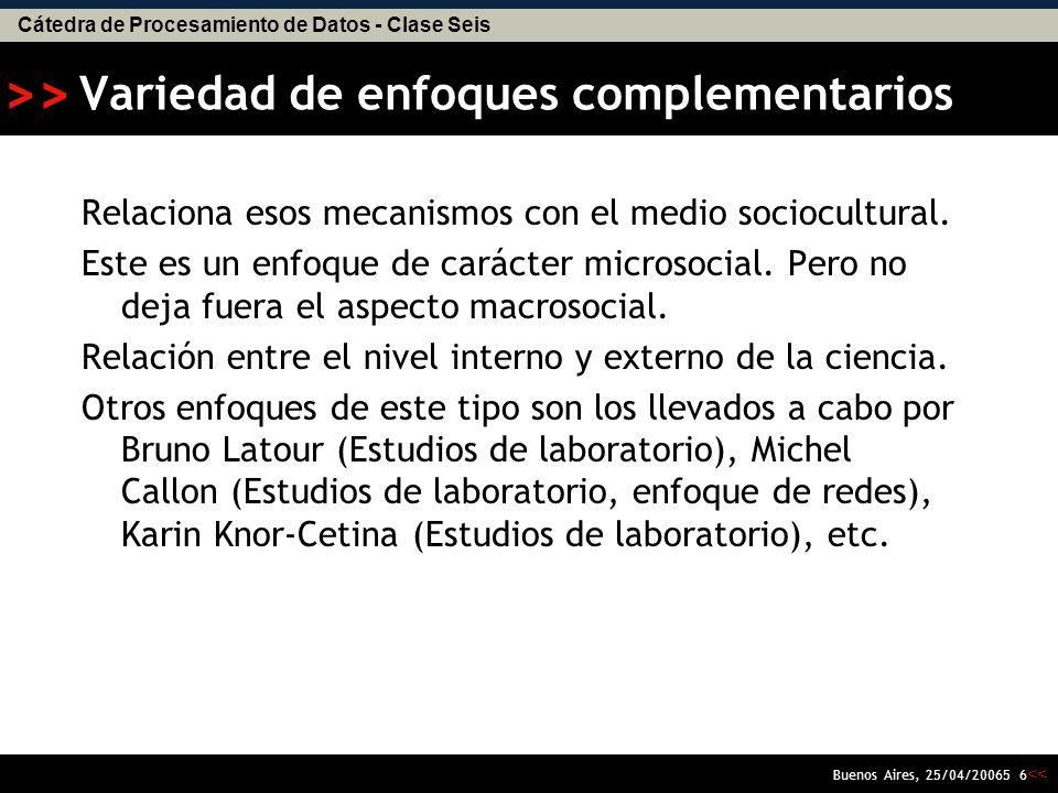 Cátedra de Procesamiento de Datos - Clase Seis << >> Buenos Aires, 25/04/20065 6 Variedad de enfoques complementarios Relaciona esos mecanismos con el medio sociocultural.