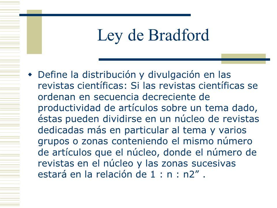 Ley de Bradford Define la distribución y divulgación en las revistas científicas: Si las revistas científicas se ordenan en secuencia decreciente de p