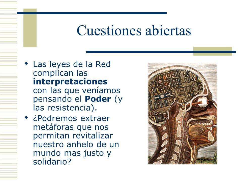 Cuestiones abiertas Las leyes de la Red complican las interpretaciones con las que veníamos pensando el Poder (y las resistencia). ¿Podremos extraer m