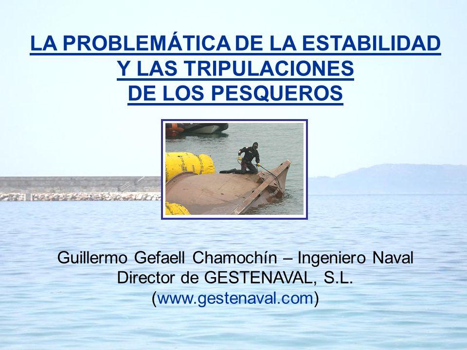 LA PROBLEMÁTICA DE LA ESTABILIDAD Y LAS TRIPULACIONES DE LOS PESQUEROS Guillermo Gefaell Chamochín – Ingeniero Naval Director de GESTENAVAL, S.L. (www