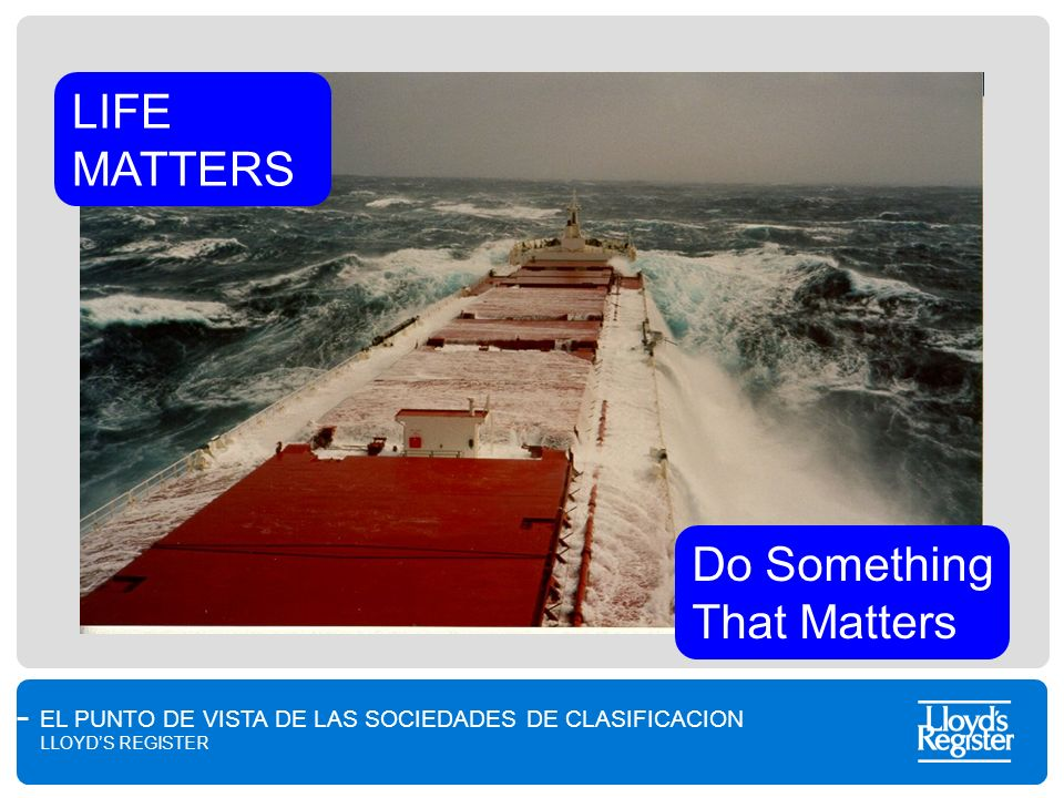 EL PUNTO DE VISTA DE LAS SOCIEDADES DE CLASIFICACION LLOYDS REGISTER LIFE MATTERS Do Something That Matters