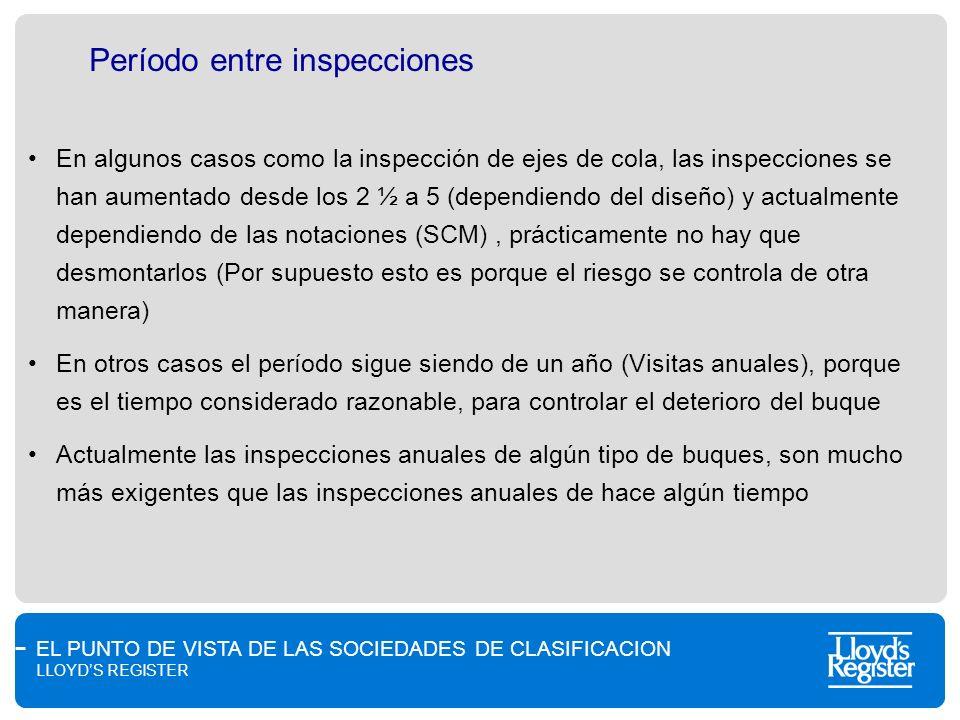 EL PUNTO DE VISTA DE LAS SOCIEDADES DE CLASIFICACION LLOYDS REGISTER Período entre inspecciones En algunos casos como la inspección de ejes de cola, l