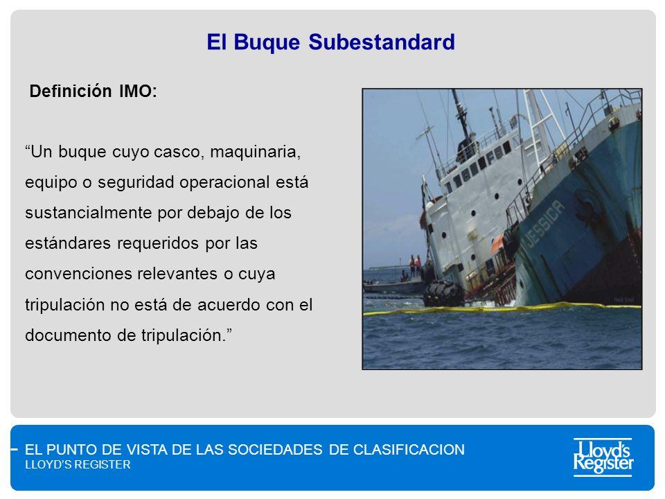 EL PUNTO DE VISTA DE LAS SOCIEDADES DE CLASIFICACION LLOYDS REGISTER El Buque Subestandard Definición IMO: Un buque cuyo casco, maquinaria, equipo o s
