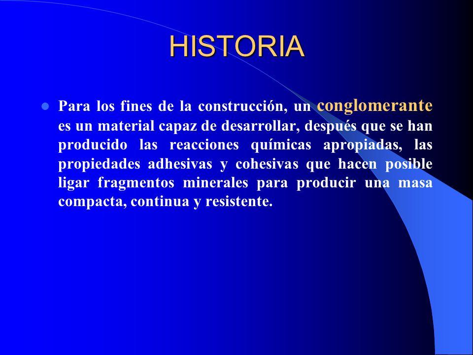 HISTORIA Para los fines de la construcción, un conglomerante es un material capaz de desarrollar, después que se han producido las reacciones químicas