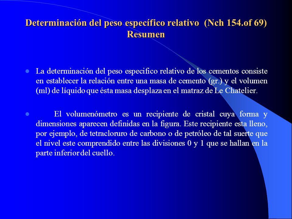 Determinación del peso específico relativo (Nch 154.of 69) Resumen La determinación del peso especifico relativo de los cementos consiste en establece