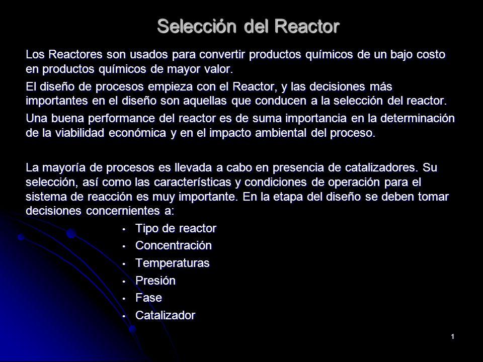 1 Selección del Reactor Selección del Reactor Los Reactores son usados para convertir productos químicos de un bajo costo en productos químicos de may