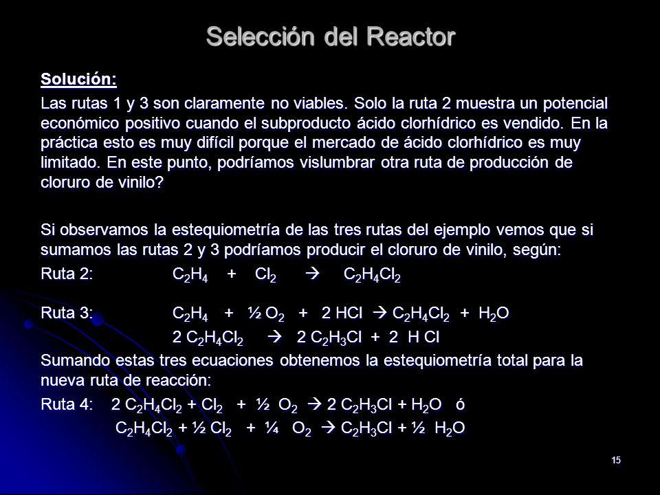 15 Selección del Reactor Solución: Las rutas 1 y 3 son claramente no viables. Solo la ruta 2 muestra un potencial económico positivo cuando el subprod